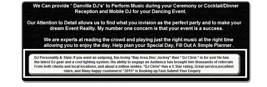 Bay Area DJ, *Danville DJ* has been a *South Bay* DJ in *DANVILLE* in the *East Bay* Bay Area since 1982. DJ, DJs, DJ's, Jockeys, Danville Disc Jockey DANVILLE Bay Area, Danville, Ca. DJ Personality & Style:�If you want an outgoing, fun-loving *Bay Area Disc Jockey* then * DJ Chris * is for you! He has the latest DJ gear and a cool lighting system. His ability to engage an Audience has brought him thousands of referrals From both clients and local locations, and about a million smiles. *DJ Chris* Has a 5 Star rating. Great service, excellent rates, and Many happy customers! *2006* is Booking up Fast.Submit Your Enquiry Click� [more] ... We Can provide * Danville DJ�s* to Perform Music during your Ceremony or Cocktail/Dinner Reception and Mobile DJ for your Dancing Event. Our Attention to Detail allows us to find what you invision as the perfect party and to make your dream Event Reality. My number one concern is that your event is a success. We are experts at reading the crowd and playing just the right music at the right time allowing you to enjoy the day. Help plan your Special Day, Fill Out A Simple Planner [more] ... Bay Area | Bay Disc Jockey | Bay Disc Jockeys | Bay DJ | Bay Area DJ | Bay Area DJs | Bay Area Karaoke | Bay Area Wedding DJ | Burlingame DJ | California Disc Jockey | California Disc Jockeys | California DJ | California DJs | California Wedding | California Wedding Location | Danville DJ | East Bay Wedding | Fremont DJ | Marin Wedding | Oakland DJ | Palo Alto DJ�| Sacramento DJ | San Jose DJ | San Jose Wedding DJ | Santa Clara Wedding | Santa Clara Wedding | Santa Rosa DJ | San Francisco DJ | San Francisco Wedding | San Francisco Wedding DJ | South Bay Wedding | Sunday Wedding | Tunes R Us | Wedding DJ | Wedding Links | San Francisco Bay Area | Contact Us [Other Links]. Artist: Joe Aldana